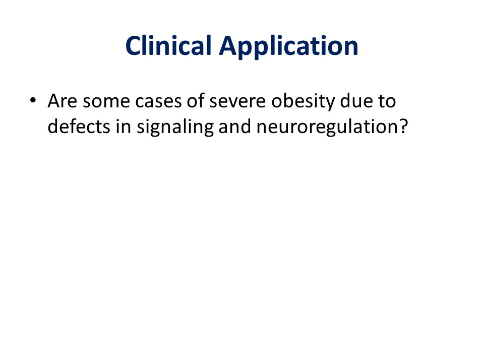 Clinical Application Are some cases of severe obesity due to defects in signaling and neuroregulation?