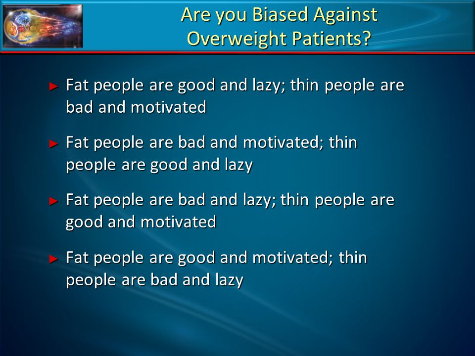 Are you Biased Against Overweight Patients? ► Fat people are good and lazy; thin people are bad and motivated ► Fat people are bad and motivated; thin