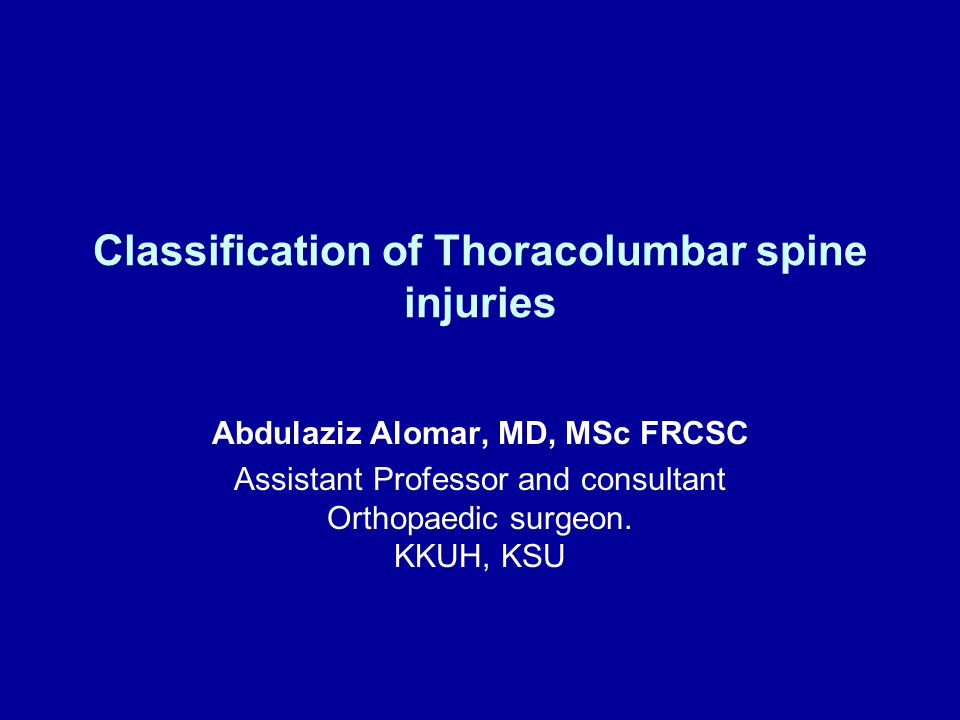 Classification of Thoracolumbar spine injuries Abdulaziz Alomar, MD, MSc FRCSC Assistant Professor and consultant Orthopaedic surgeon. KKUH, KSU