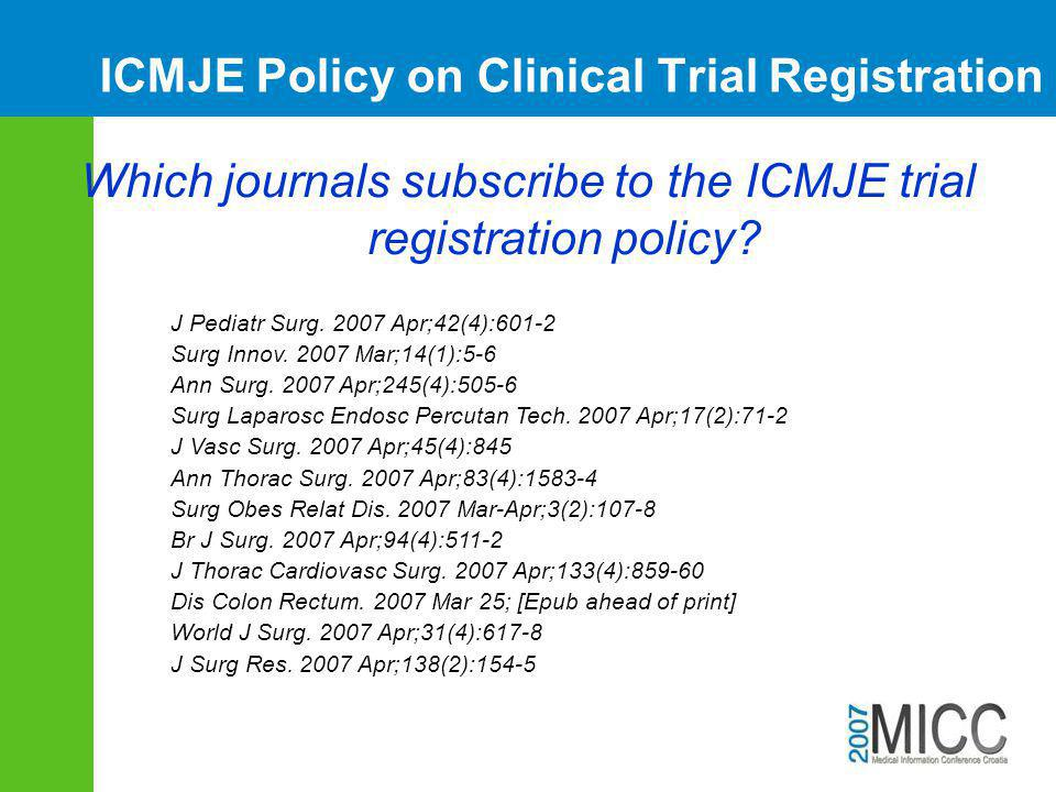 ICMJE Policy on Clinical Trial Registration Which journals subscribe to the ICMJE trial registration policy? J Pediatr Surg. 2007 Apr;42(4):601-2 Surg