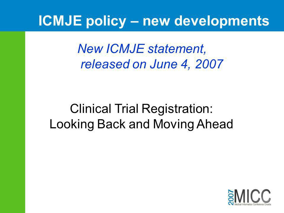 ICMJE policy – new developments Clinical Trial Registration: Looking Back and Moving Ahead New ICMJE statement, released on June 4, 2007