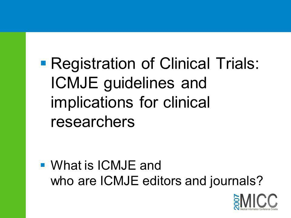  Registration of Clinical Trials: ICMJE guidelines and implications for clinical researchers  What is ICMJE and who are ICMJE editors and journals