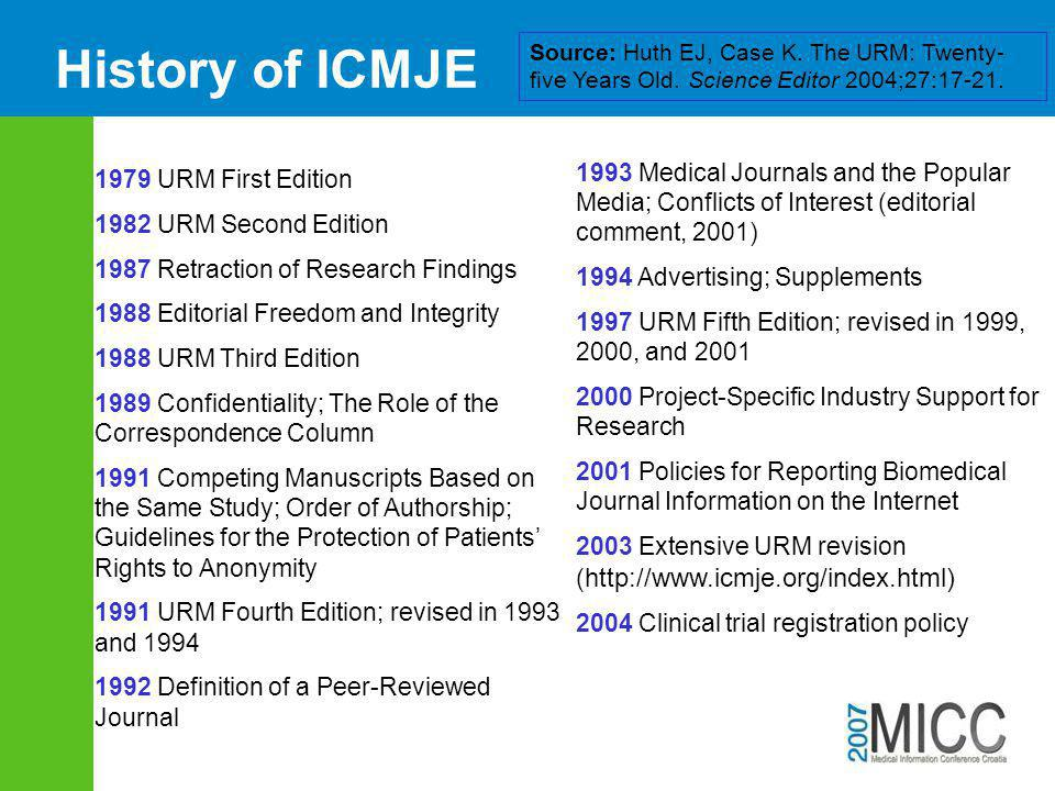 History of ICMJE 1979 URM First Edition 1982 URM Second Edition 1987 Retraction of Research Findings 1988 Editorial Freedom and Integrity 1988 URM Third Edition 1989 Confidentiality; The Role of the Correspondence Column 1991 Competing Manuscripts Based on the Same Study; Order of Authorship; Guidelines for the Protection of Patients' Rights to Anonymity 1991 URM Fourth Edition; revised in 1993 and 1994 1992 Definition of a Peer-Reviewed Journal 1993 Medical Journals and the Popular Media; Conflicts of Interest (editorial comment, 2001) 1994 Advertising; Supplements 1997 URM Fifth Edition; revised in 1999, 2000, and 2001 2000 Project-Specific Industry Support for Research 2001 Policies for Reporting Biomedical Journal Information on the Internet 2003 Extensive URM revision ( http://www.icmje.org/index.html) 2004 Clinical trial registration policy Source: Huth EJ, Case K.