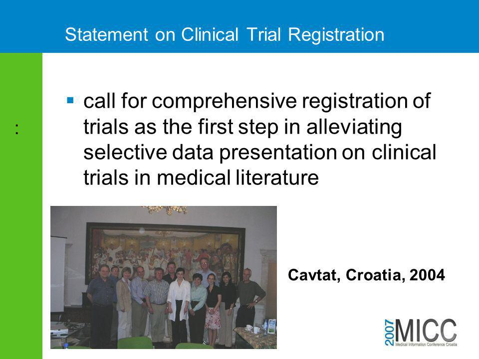 Statement on Clinical Trial Registration  call for comprehensive registration of trials as the first step in alleviating selective data presentation on clinical trials in medical literature : Cavtat, Croatia, 2004