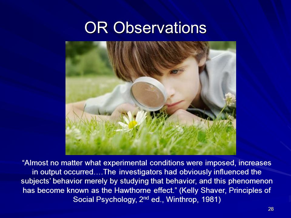 OR Observations 28 Almost no matter what experimental conditions were imposed, increases in output occurred….The investigators had obviously influenced the subjects' behavior merely by studying that behavior, and this phenomenon has become known as the Hawthorne effect. (Kelly Shaver, Principles of Social Psychology, 2 nd ed., Winthrop, 1981)