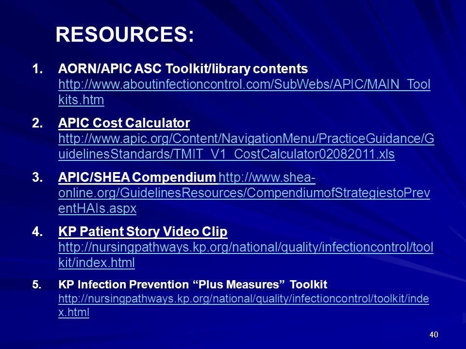 40 1.AORN/APIC ASC Toolkit/library contents http://www.aboutinfectioncontrol.com/SubWebs/APIC/MAIN_Tool kits.htm http://www.aboutinfectioncontrol.com/SubWebs/APIC/MAIN_Tool kits.htm 2.APIC Cost Calculator http://www.apic.org/Content/NavigationMenu/PracticeGuidance/G uidelinesStandards/TMIT_V1_CostCalculator02082011.xls http://www.apic.org/Content/NavigationMenu/PracticeGuidance/G uidelinesStandards/TMIT_V1_CostCalculator02082011.xls 3.APIC/SHEA Compendium http://www.shea- online.org/GuidelinesResources/CompendiumofStrategiestoPrev entHAIs.aspxhttp://www.shea- online.org/GuidelinesResources/CompendiumofStrategiestoPrev entHAIs.aspx 4.KP Patient Story Video Clip http://nursingpathways.kp.org/national/quality/infectioncontrol/tool kit/index.html http://nursingpathways.kp.org/national/quality/infectioncontrol/tool kit/index.html 5.KP Infection Prevention Plus Measures Toolkit http://nursingpathways.kp.org/national/quality/infectioncontrol/toolkit/inde x.html http://nursingpathways.kp.org/national/quality/infectioncontrol/toolkit/inde x.html RESOURCES: