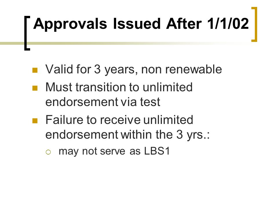 Approvals Issued After 1/1/02 Valid for 3 years, non renewable Must transition to unlimited endorsement via test Failure to receive unlimited endorsem