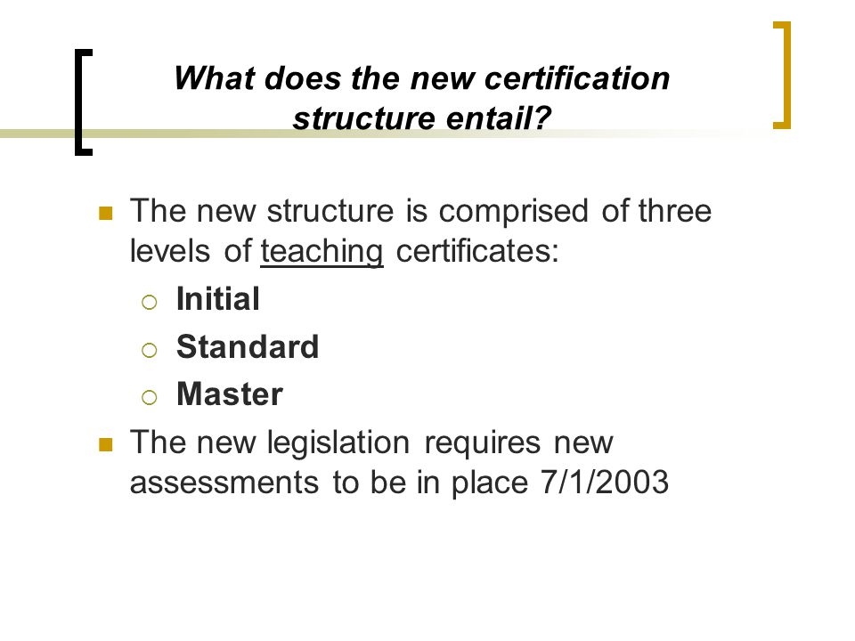 What does the new certification structure entail? The new structure is comprised of three levels of teaching certificates:  Initial  Standard  Mast