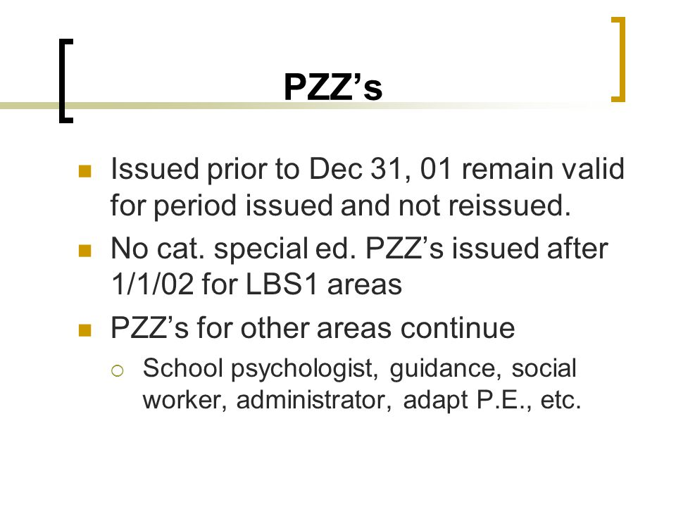 PZZ's Issued prior to Dec 31, 01 remain valid for period issued and not reissued. No cat. special ed. PZZ's issued after 1/1/02 for LBS1 areas PZZ's f