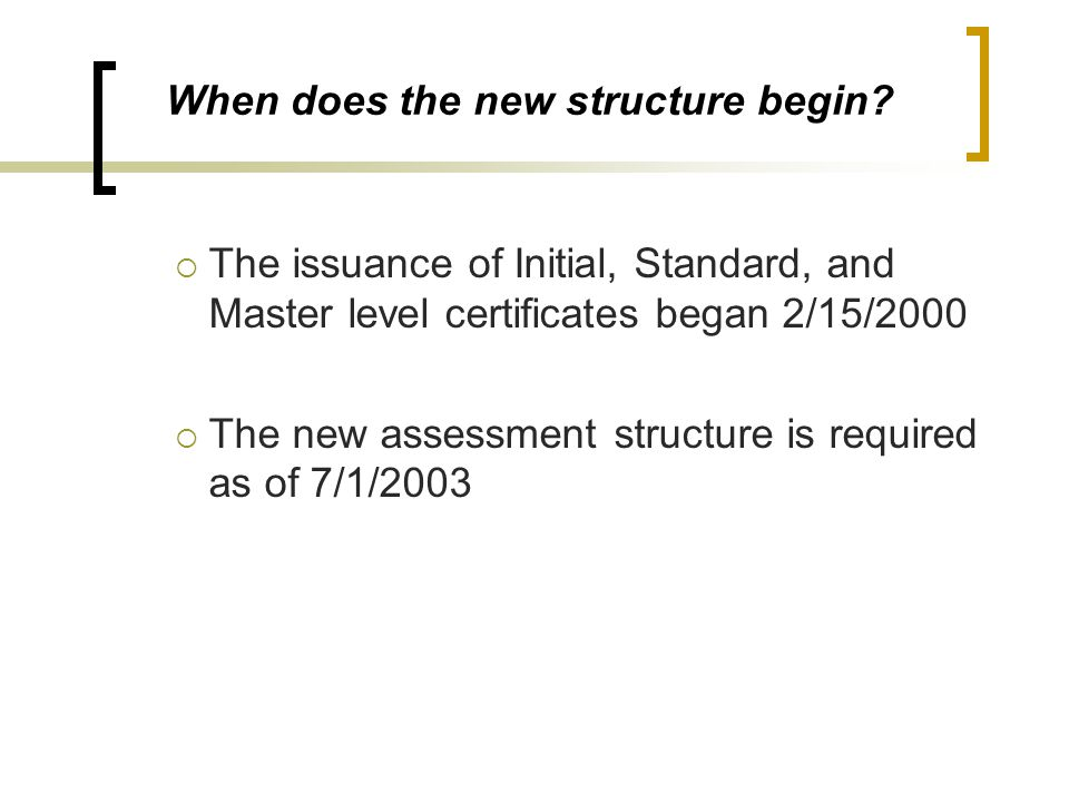 When does the new structure begin?  The issuance of Initial, Standard, and Master level certificates began 2/15/2000  The new assessment structure i