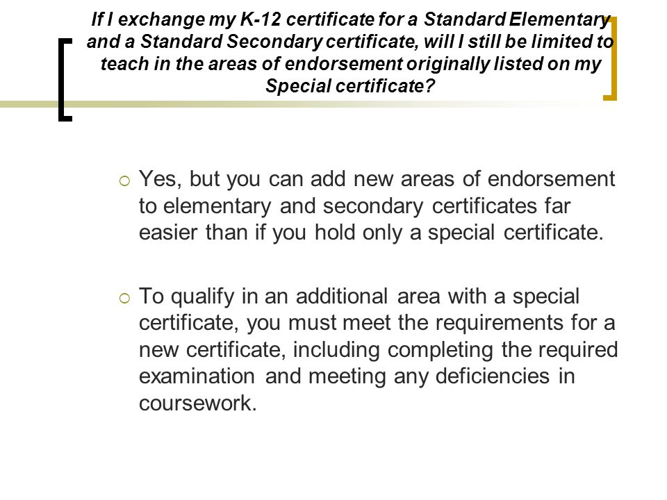 If I exchange my K-12 certificate for a Standard Elementary and a Standard Secondary certificate, will I still be limited to teach in the areas of end