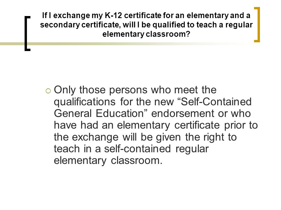 If I exchange my K-12 certificate for an elementary and a secondary certificate, will I be qualified to teach a regular elementary classroom?  Only t