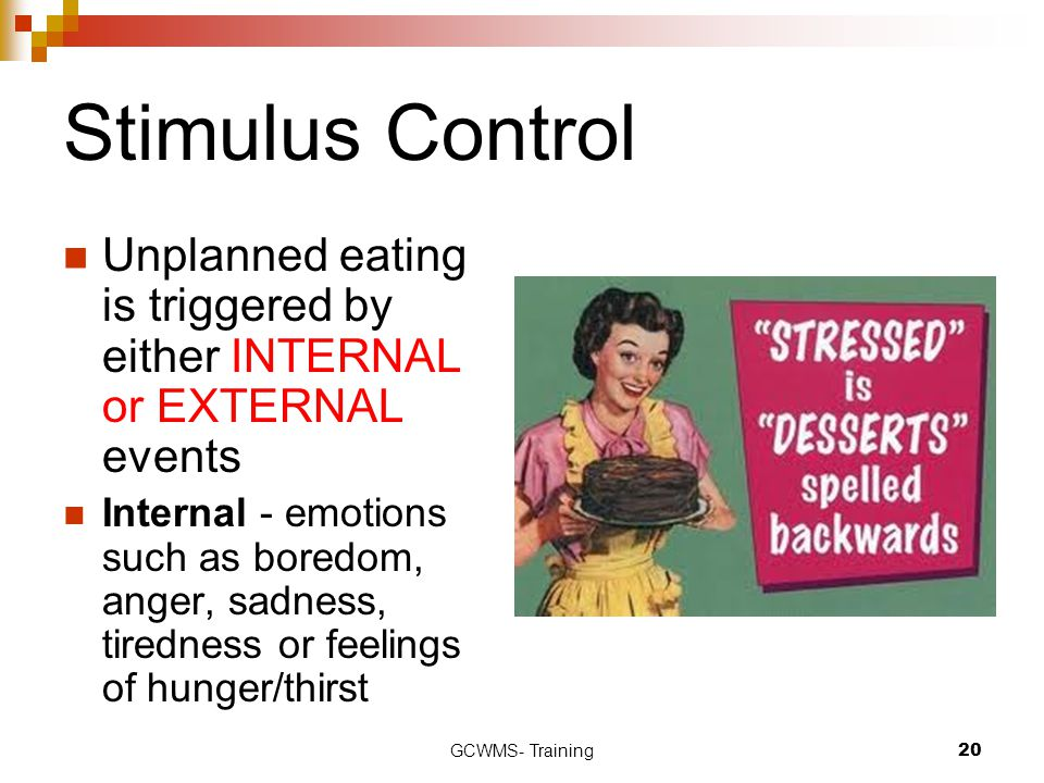 GCWMS- Training20 Stimulus Control Unplanned eating is triggered by either INTERNAL or EXTERNAL events Internal - emotions such as boredom, anger, sad