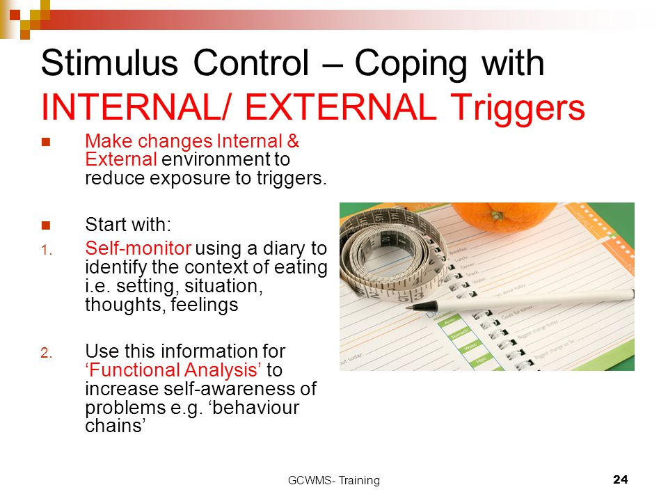 GCWMS- Training24 Stimulus Control – Coping with INTERNAL/ EXTERNAL Triggers Make changes Internal & External environment to reduce exposure to triggers.