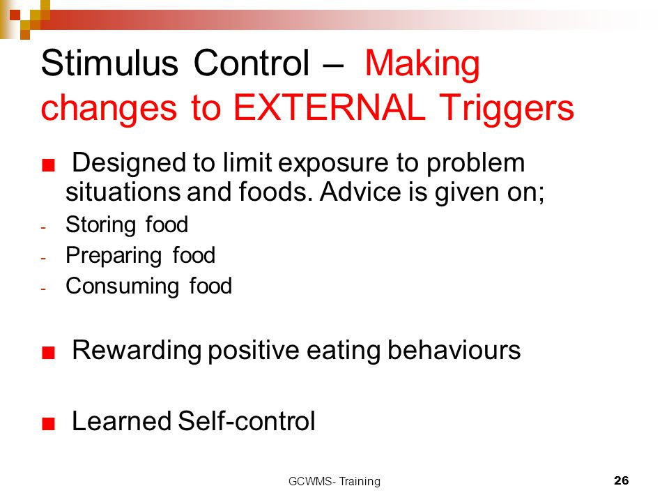 GCWMS- Training26 Stimulus Control – Making changes to EXTERNAL Triggers ■ Designed to limit exposure to problem situations and foods. Advice is given
