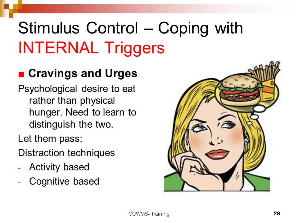 GCWMS- Training28 Stimulus Control – Coping with INTERNAL Triggers ■ Cravings and Urges Psychological desire to eat rather than physical hunger.