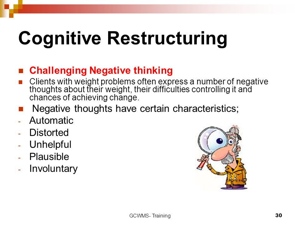 GCWMS- Training30 Cognitive Restructuring Challenging Negative thinking Clients with weight problems often express a number of negative thoughts about