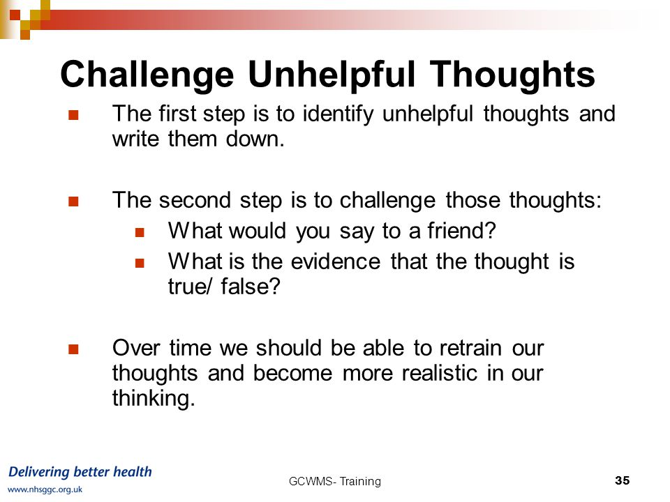 GCWMS- Training35 Challenge Unhelpful Thoughts The first step is to identify unhelpful thoughts and write them down.