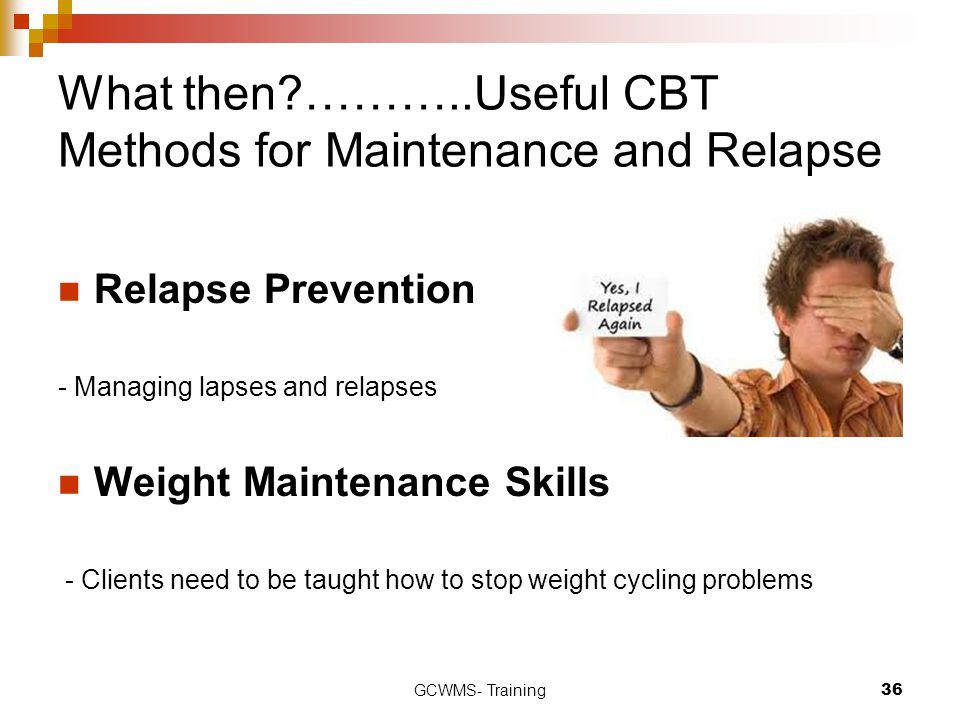 GCWMS- Training36 What then?………..Useful CBT Methods for Maintenance and Relapse Relapse Prevention - Managing lapses and relapses Weight Maintenance Skills - Clients need to be taught how to stop weight cycling problems