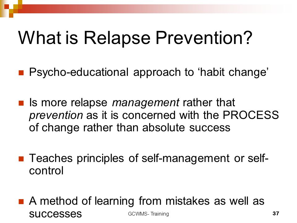 GCWMS- Training37 What is Relapse Prevention? Psycho-educational approach to 'habit change' Is more relapse management rather that prevention as it is