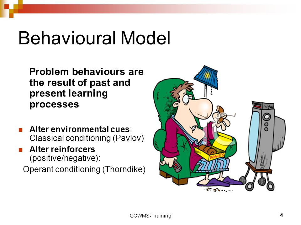 GCWMS- Training4 Behavioural Model Problem behaviours are the result of past and present learning processes Alter environmental cues: Classical condit
