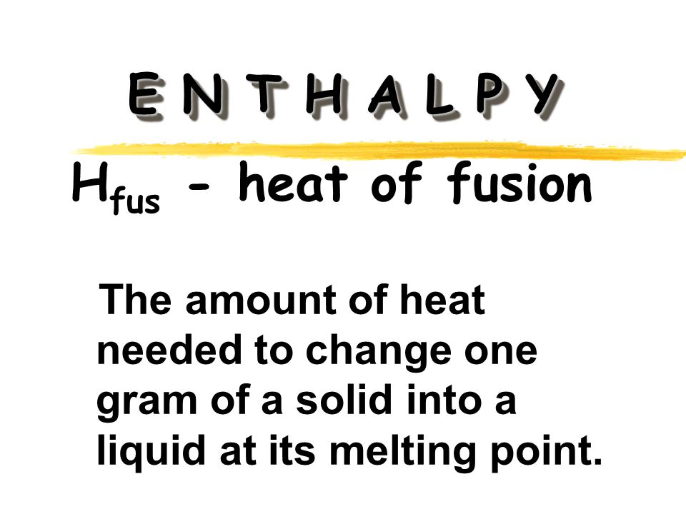 E N T H A L P Y H fus - heat of fusion The amount of heat needed to change one gram of a solid into a liquid at its melting point.