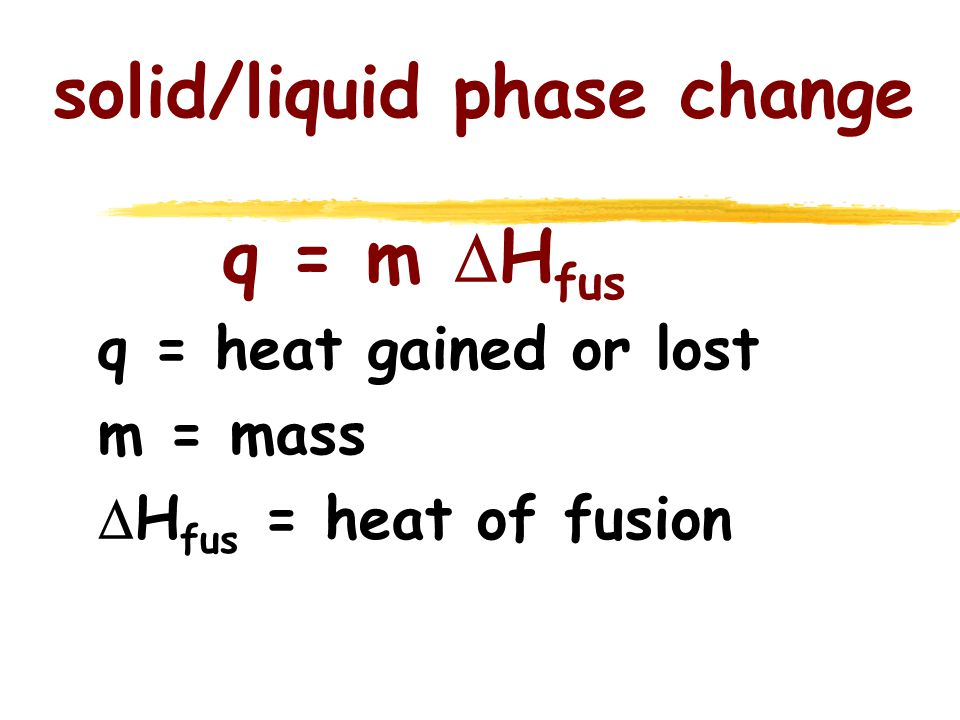 solid/liquid phase change q = m  H fus q = heat gained or lost m = mass  H fus = heat of fusion