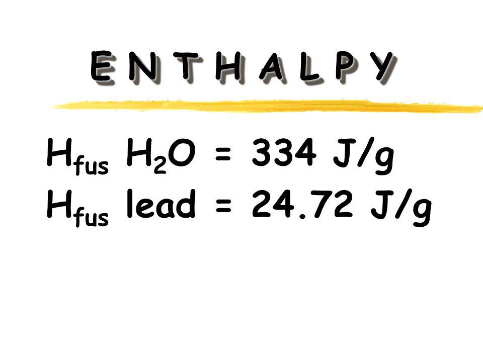 E N T H A L P Y H fus H 2 O = 334 J/g H fus lead = 24.72 J/g