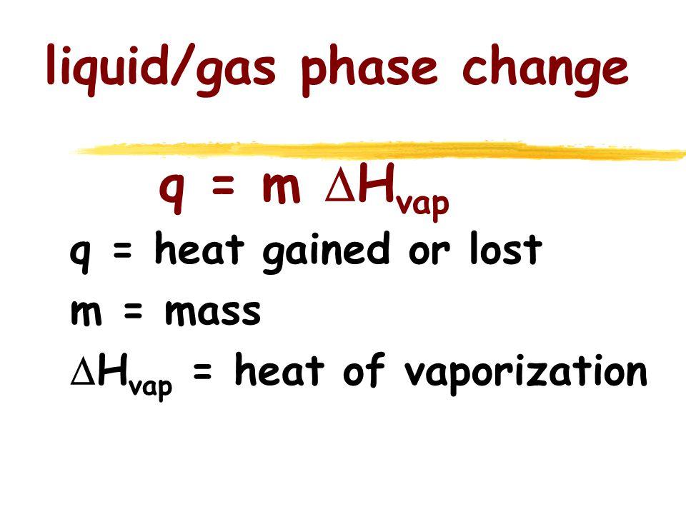 liquid/gas phase change q = m  H vap q = heat gained or lost m = mass  H vap = heat of vaporization