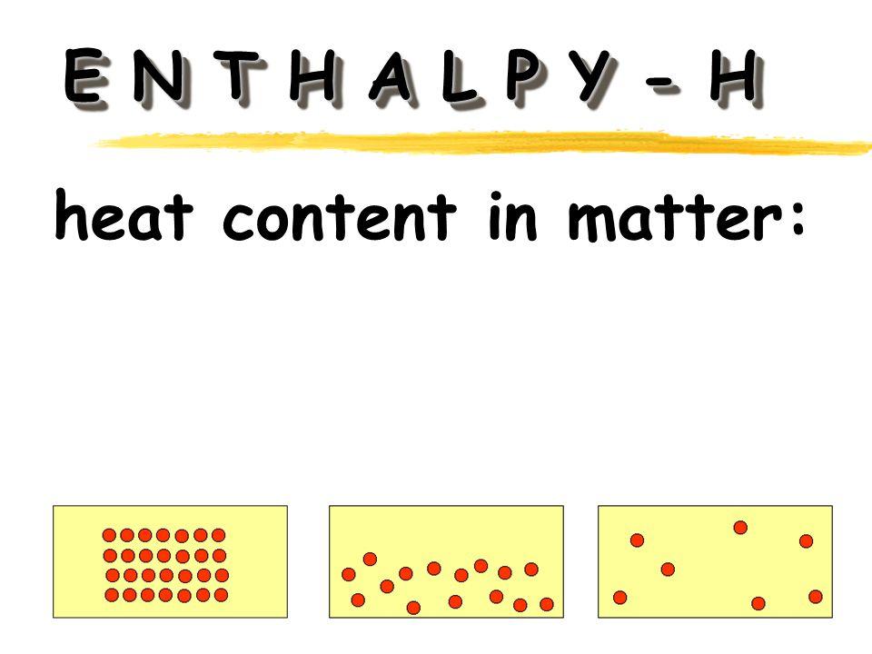 E N T H A L P Y - H heat content in matter: