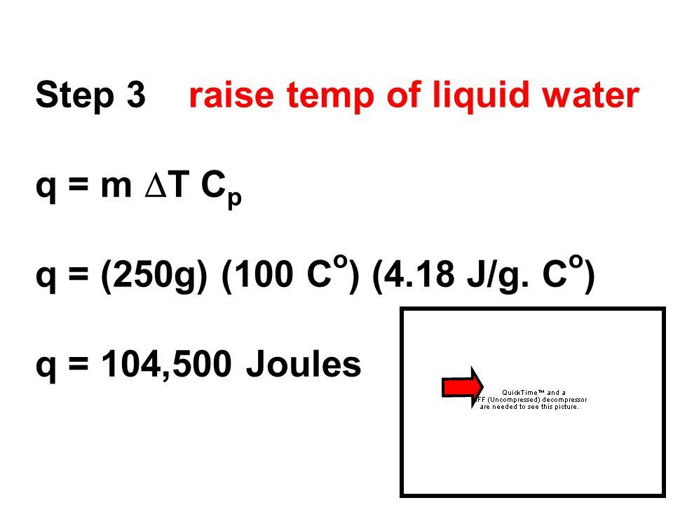 Step 3 raise temp of liquid water q = m  T C p q = (250g) (100 C o ) (4.18 J/g. C o ) q = 104,500 Joules