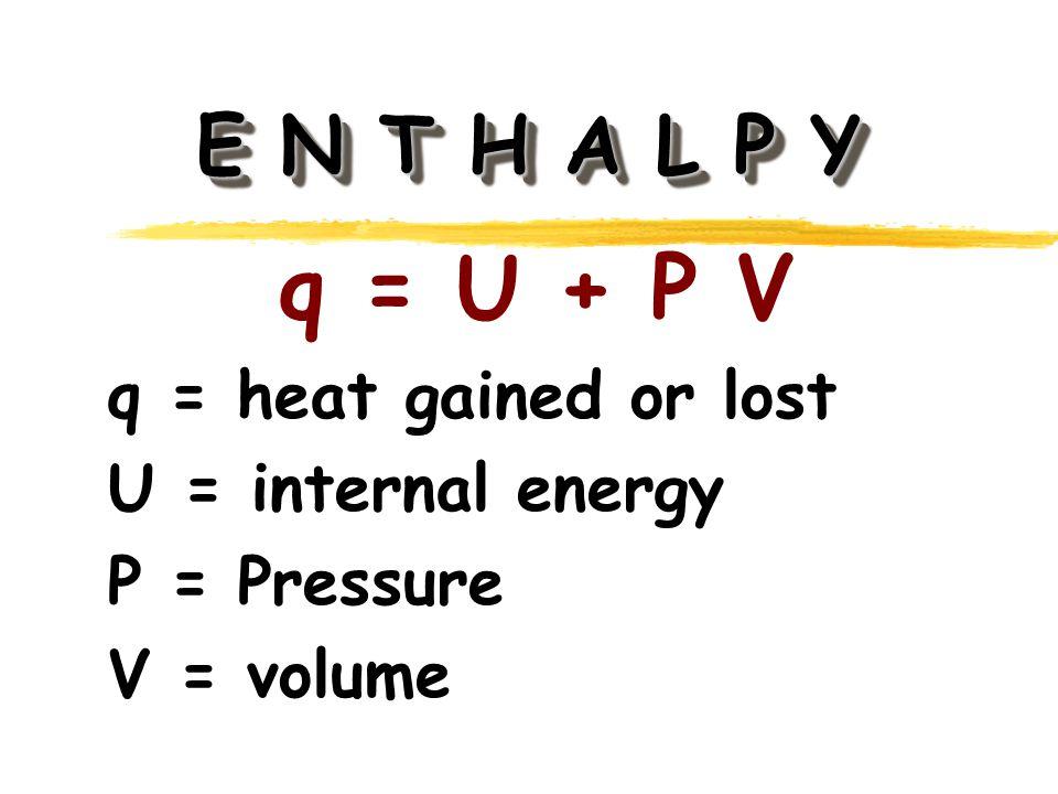 E N T H A L P Y q = U + P V q = heat gained or lost U = internal energy P = Pressure V = volume