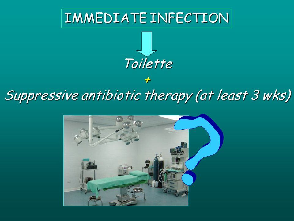 IMMEDIATE INFECTION Toilette+ Suppressive antibiotic therapy (at least 3 wks)