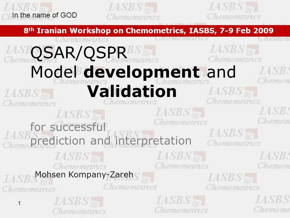 1 QSAR/QSPR Model development and Validation for successful prediction and interpretation 8 th Iranian Workshop on Chemometrics, IASBS, 7-9 Feb 2009 Mohsen Kompany-Zareh In the name of GOD
