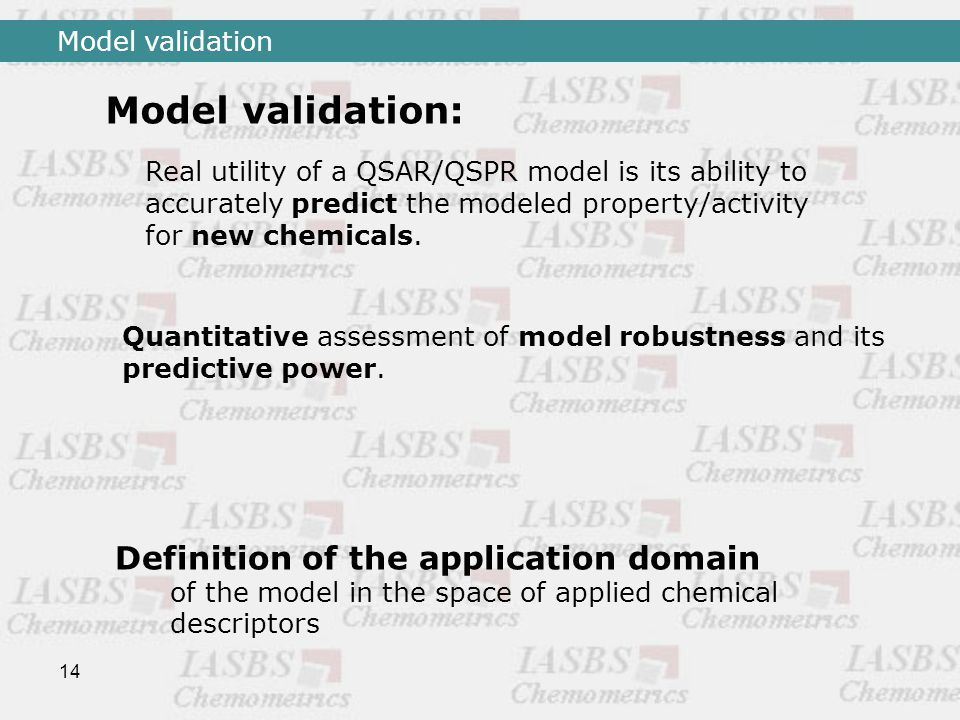 14 Model validation Real utility of a QSAR/QSPR model is its ability to accurately predict the modeled property/activity for new chemicals.