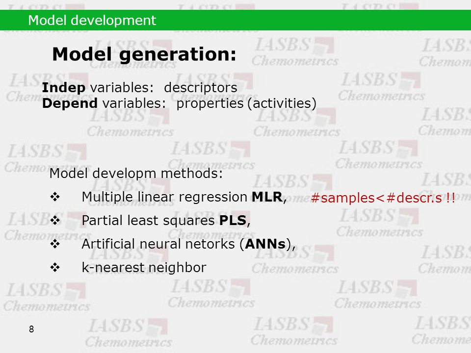 8 Model generation: Indep variables: descriptors Depend variables: properties (activities) Model developm methods:  Multiple linear regression MLR,  Partial least squares PLS,  Artificial neural netorks (ANNs),  k-nearest neighbor Model development #samples<#descr.s !!