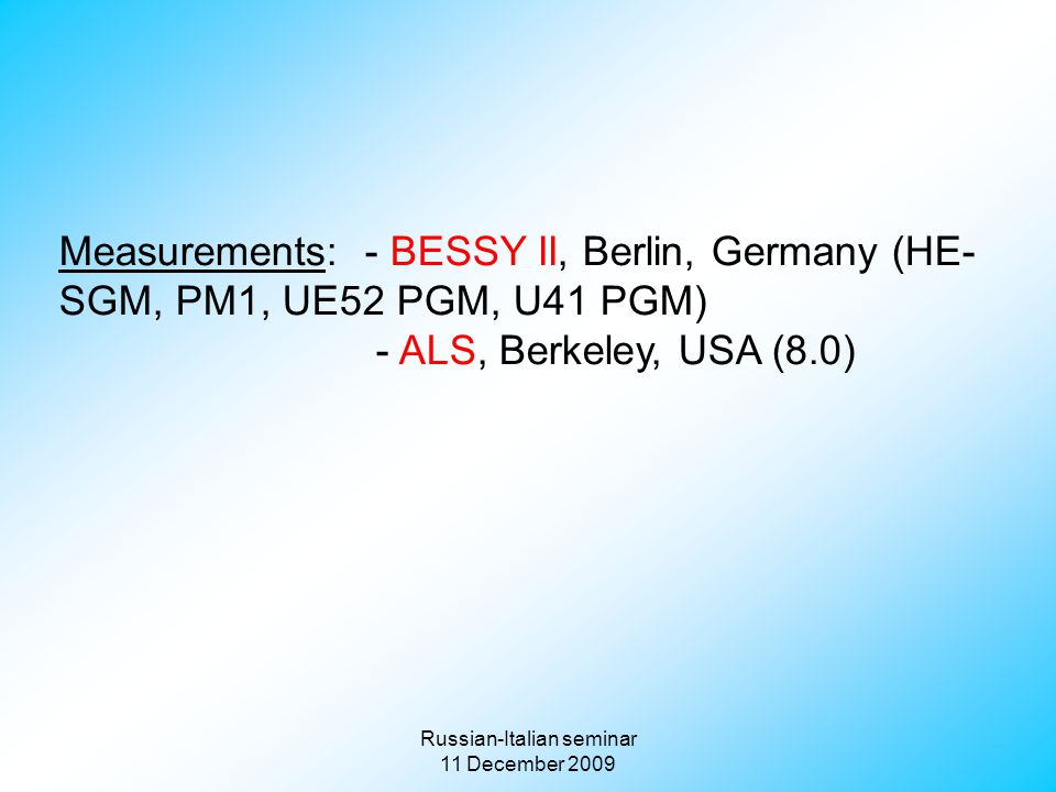 Russian-Italian seminar 11 December 2009 Measurements: - BESSY II, Berlin, Germany (HE- SGM, PM1, UE52 PGM, U41 PGM) - ALS, Berkeley, USA (8.0)