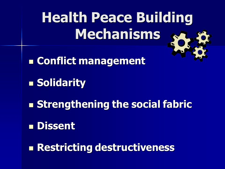 Health Peace Building Mechanisms Conflict management Conflict management Solidarity Solidarity Strengthening the social fabric Strengthening the social fabric Dissent Dissent Restricting destructiveness Restricting destructiveness