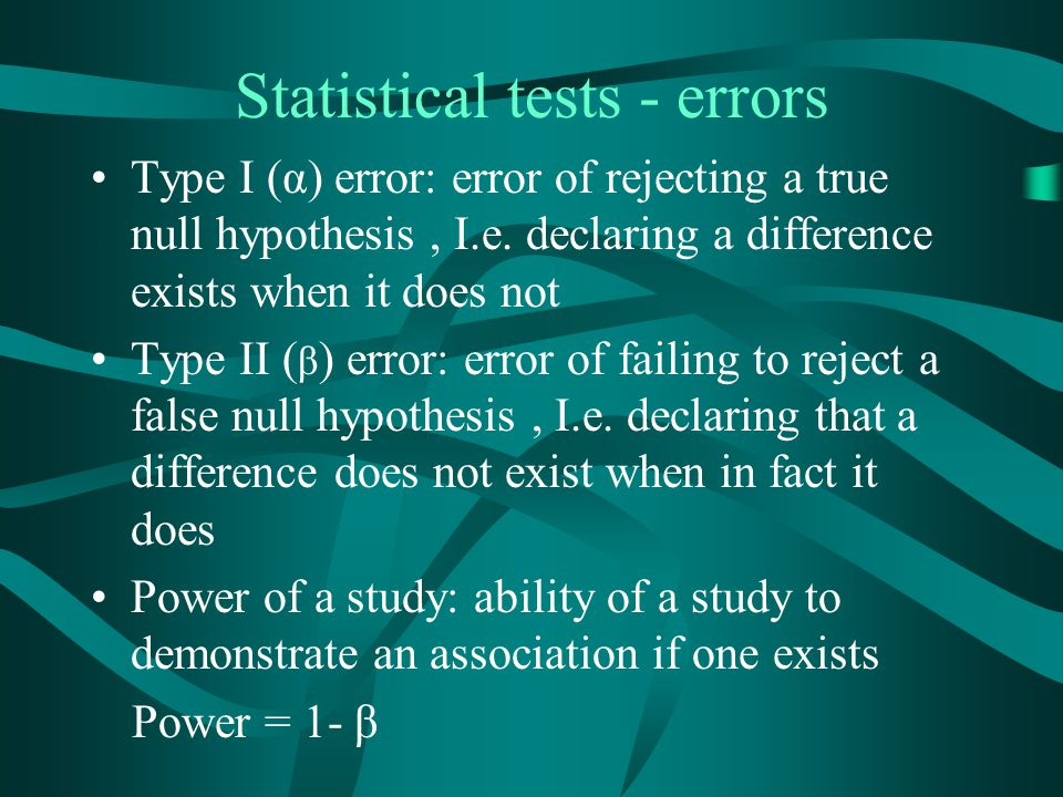 Statistical tests - errors Type I (α) error: error of rejecting a true null hypothesis, I.e. declaring a difference exists when it does not Type II (