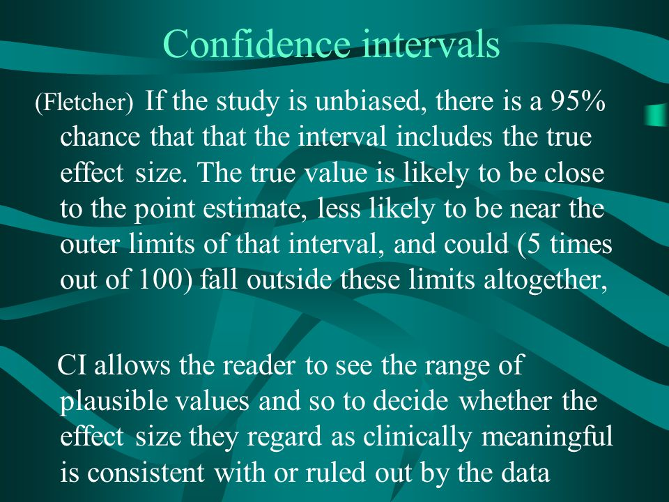 Confidence intervals (Fletcher) If the study is unbiased, there is a 95% chance that that the interval includes the true effect size. The true value i