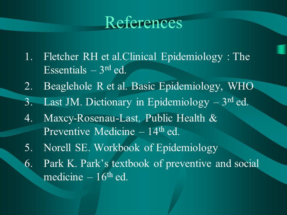 References 1.Fletcher RH et al.Clinical Epidemiology : The Essentials – 3 rd ed. 2.Beaglehole R et al. Basic Epidemiology, WHO 3.Last JM. Dictionary i