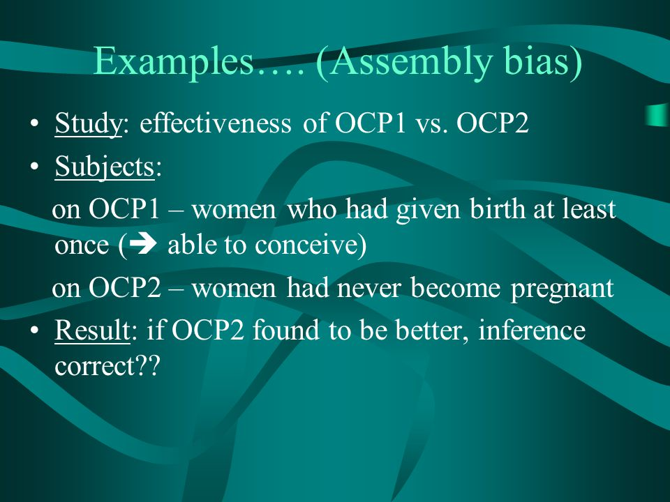 Examples…. (Assembly bias) Study: effectiveness of OCP1 vs. OCP2 Subjects: on OCP1 – women who had given birth at least once (  able to conceive) on