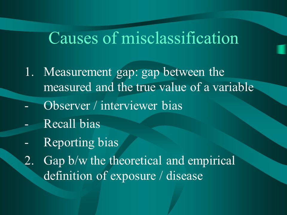 Causes of misclassification 1.Measurement gap: gap between the measured and the true value of a variable -Observer / interviewer bias -Recall bias -Re