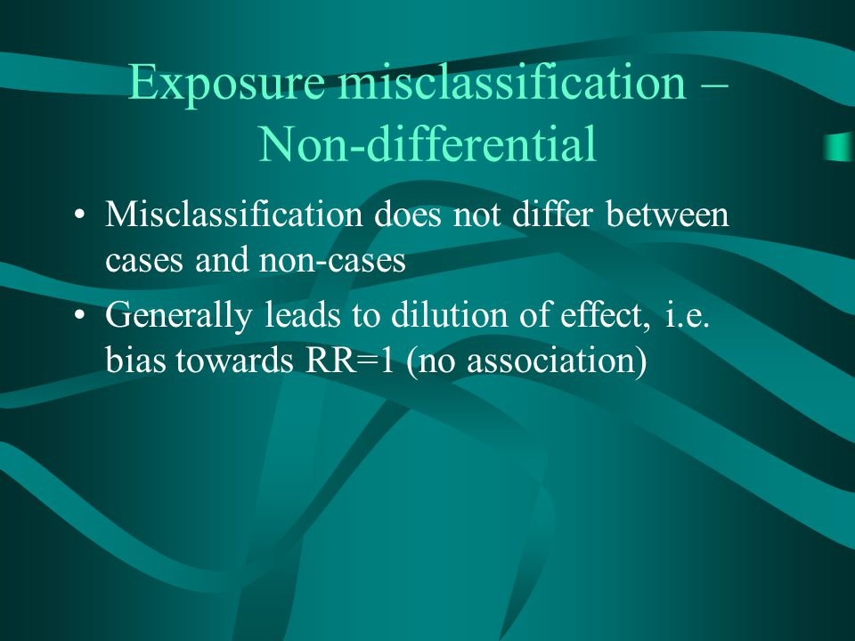 Exposure misclassification – Non-differential Misclassification does not differ between cases and non-cases Generally leads to dilution of effect, i.e