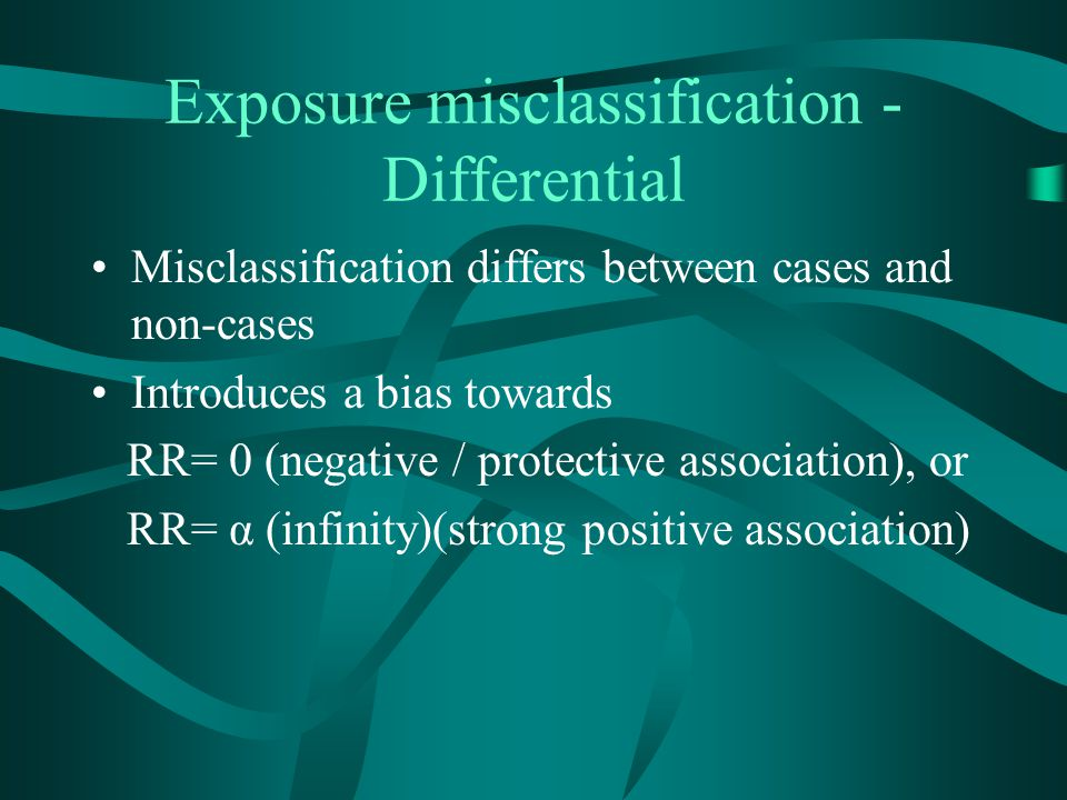 Exposure misclassification - Differential Misclassification differs between cases and non-cases Introduces a bias towards RR= 0 (negative / protective