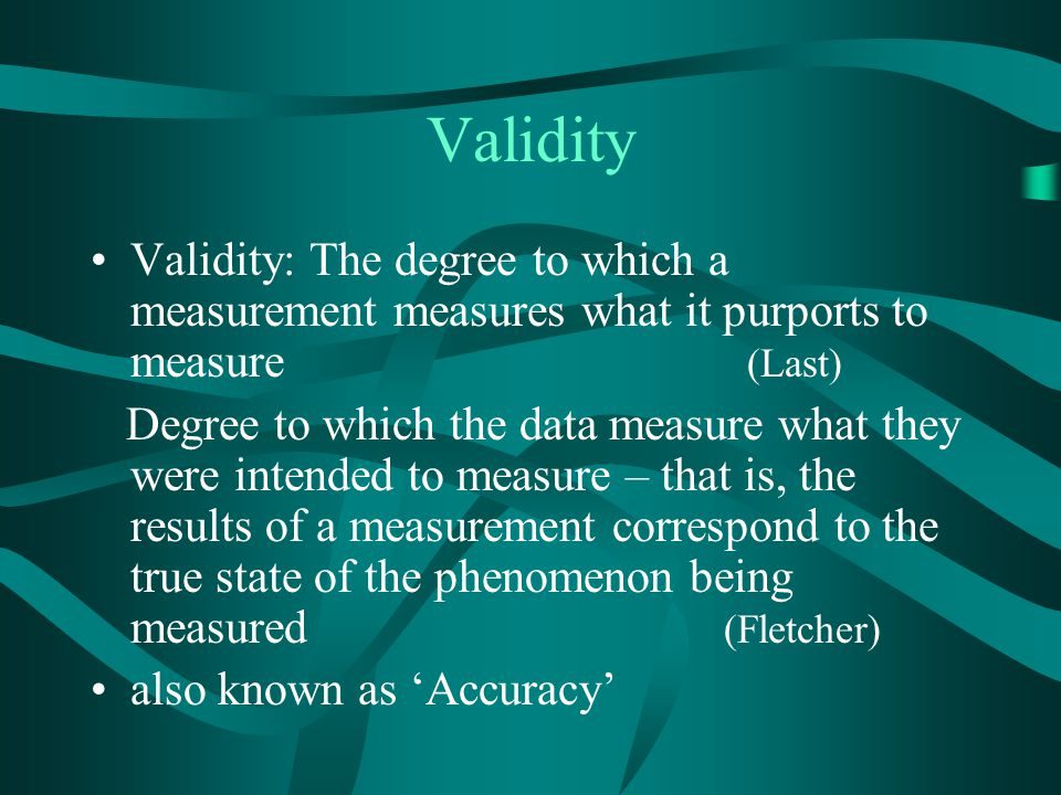 Validity Validity: The degree to which a measurement measures what it purports to measure (Last) Degree to which the data measure what they were inten