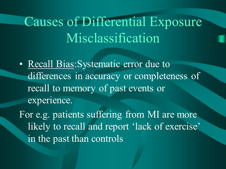 Causes of Differential Exposure Misclassification Recall Bias:Systematic error due to differences in accuracy or completeness of recall to memory of p