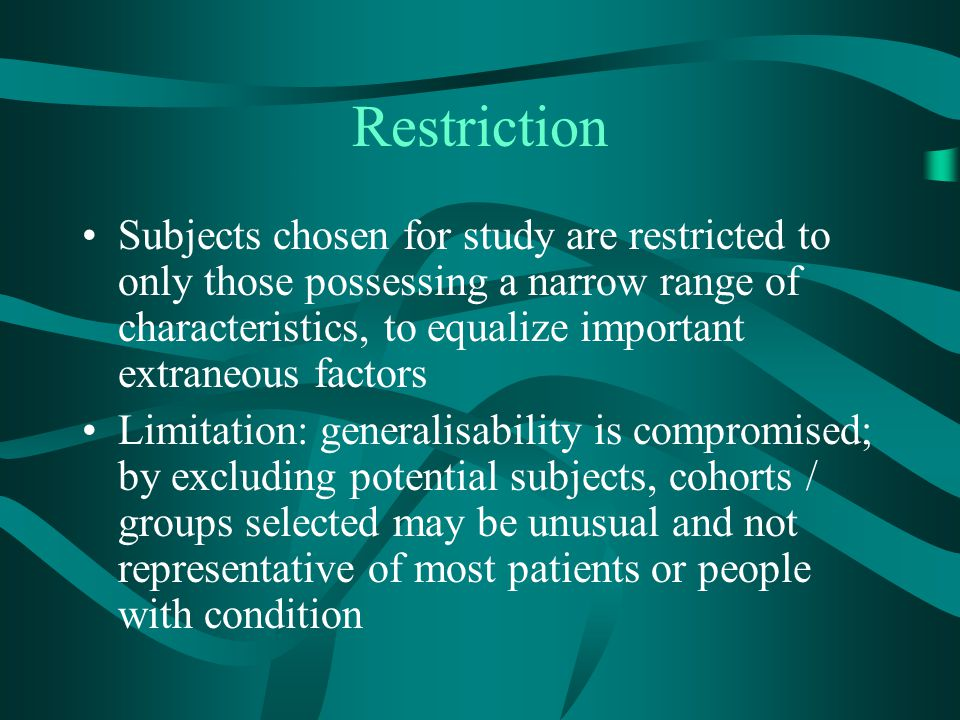 Restriction Subjects chosen for study are restricted to only those possessing a narrow range of characteristics, to equalize important extraneous fact