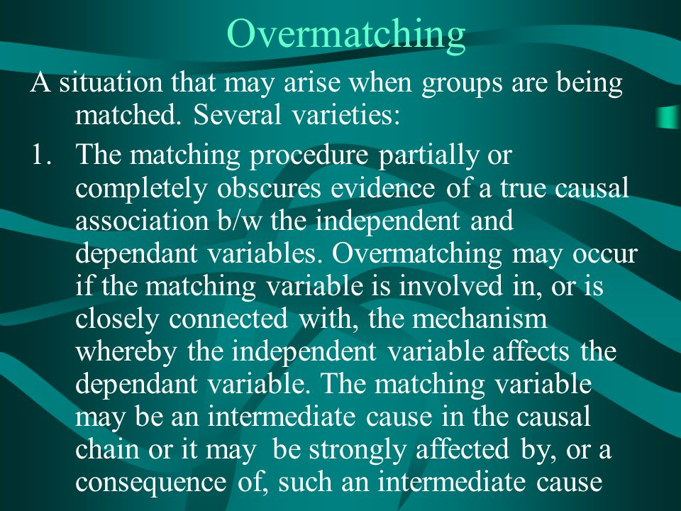 Overmatching A situation that may arise when groups are being matched. Several varieties: 1.The matching procedure partially or completely obscures ev