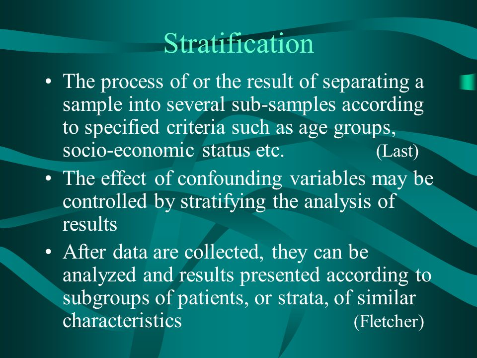 Stratification The process of or the result of separating a sample into several sub-samples according to specified criteria such as age groups, socio-